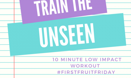 First Fruit Friday: Train the Unseen {10 Min Workout}