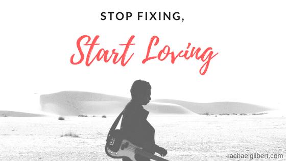 Stop Fixing, Start Loving