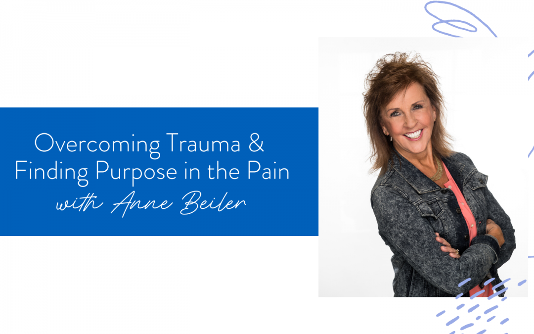 Ep. 61: Overcoming Trauma & Finding Purpose in the Pain with Anne Beiler