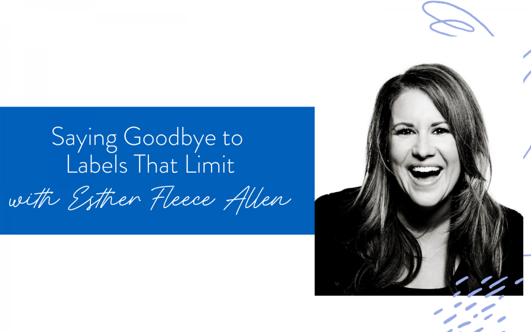 Ep. 66: Saying Goodbye to Labels That Limit with Esther Fleece Allen