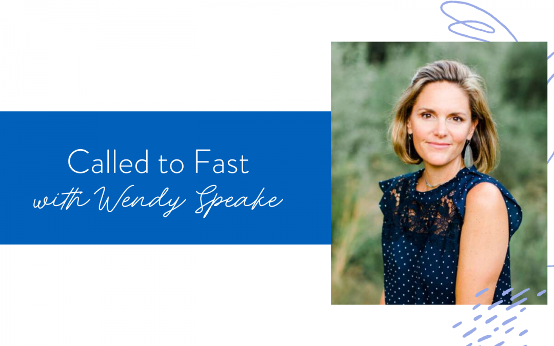 Ep. 72: Called to Fast with Wendy Speake