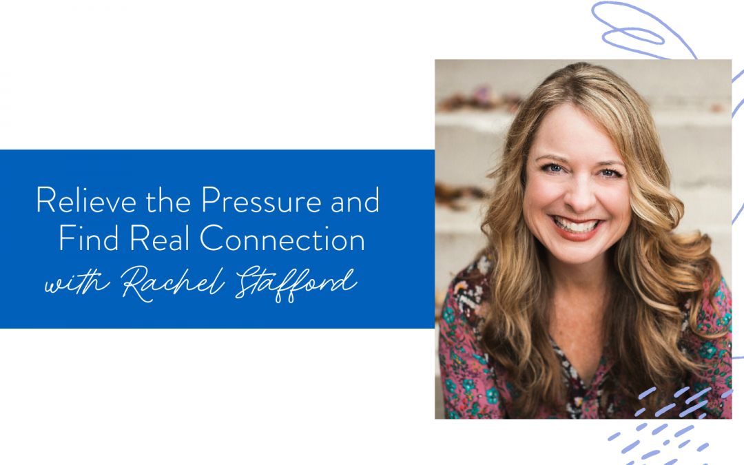 Ep. 71: Relieve the Pressure and Find Real Connection with Rachel Stafford