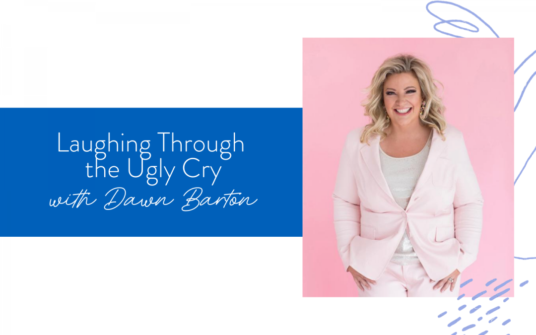 Ep. 80: Laughing Through the Ugly Cry with Dawn Barton