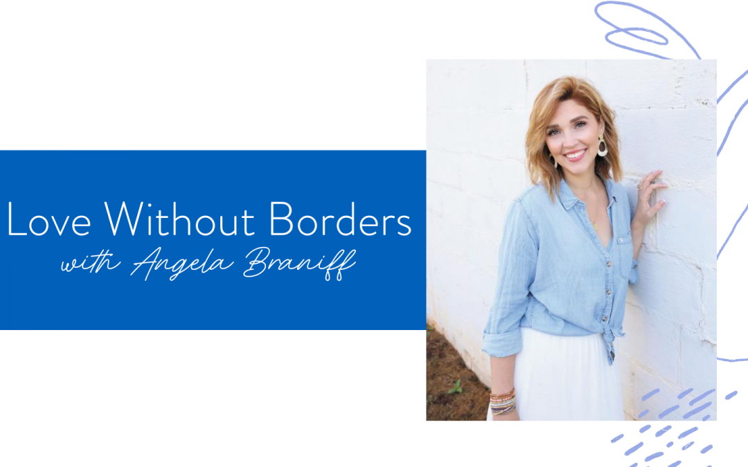 Ep. 81: Love Without Borders with Angela Braniff