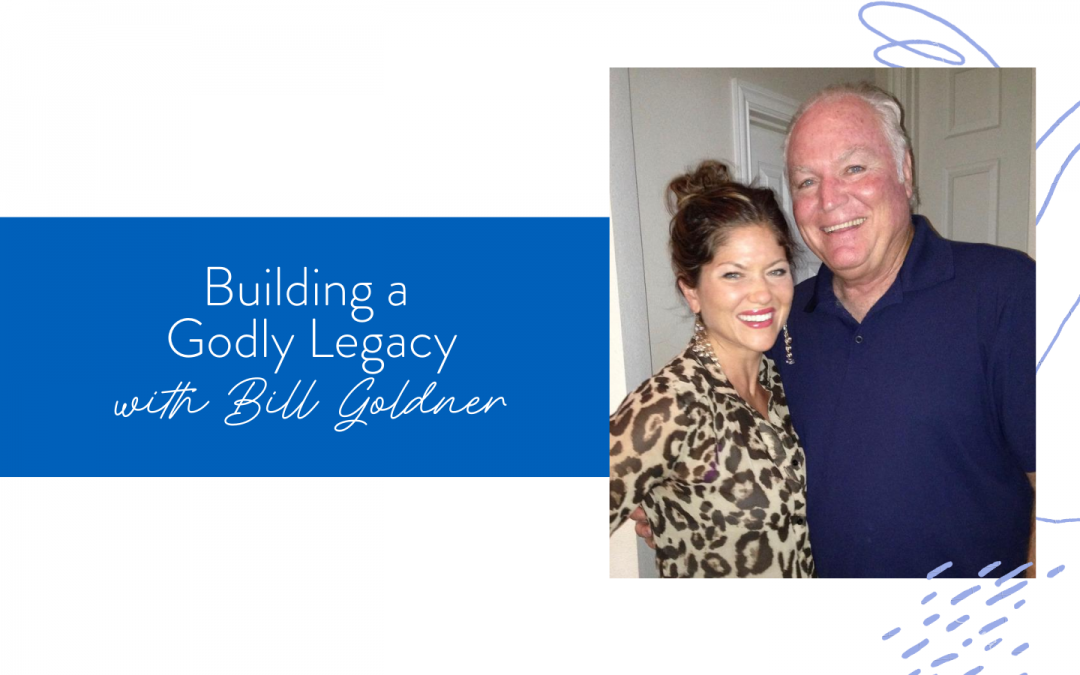 Ep. 84: Building a Godly Legacy with Bill Goldner