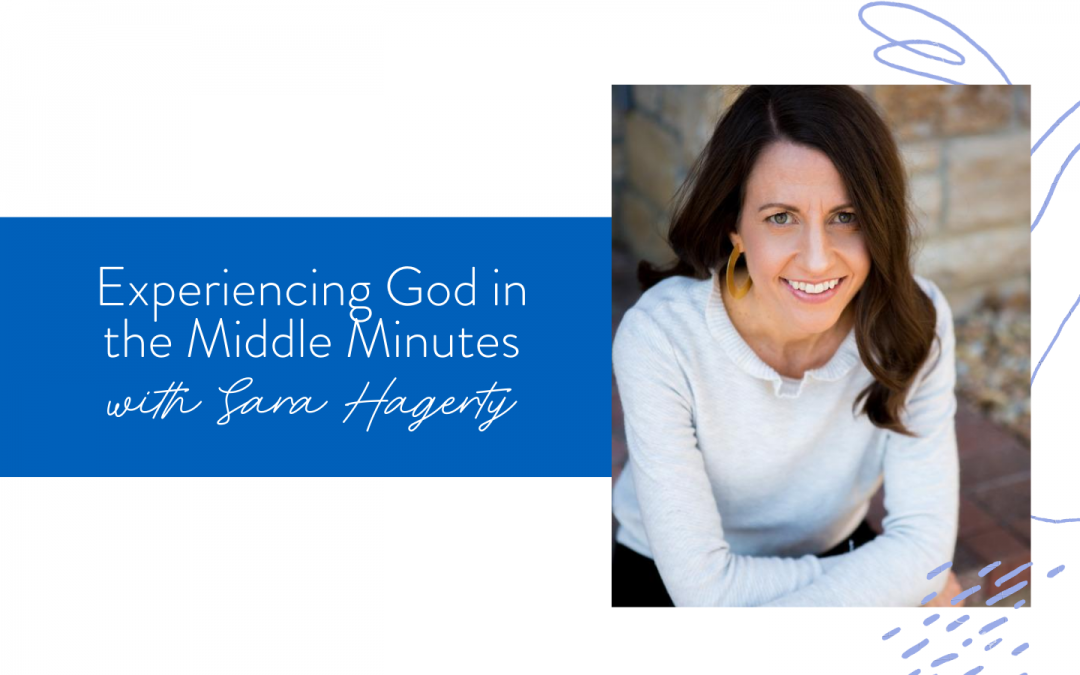 Ep. 83: Experiencing God in the Middle Minutes with Sara Hagerty