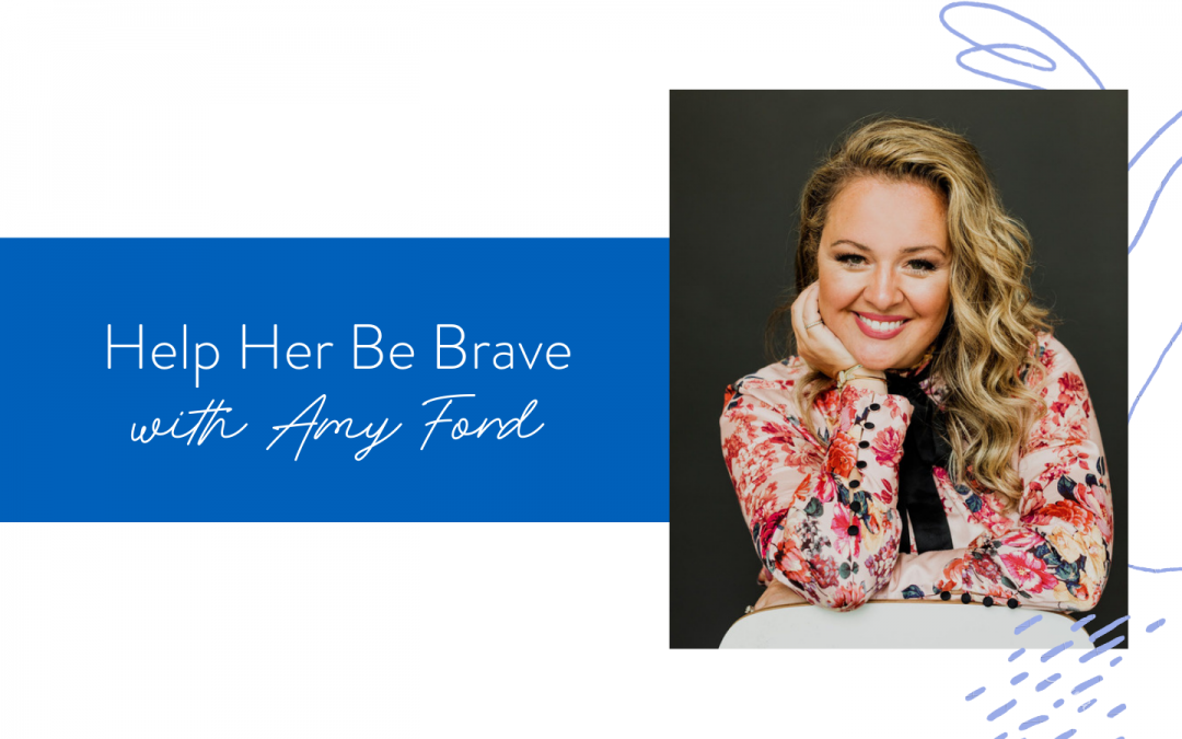 Ep. 99: Help Her Be Brave with Amy Ford