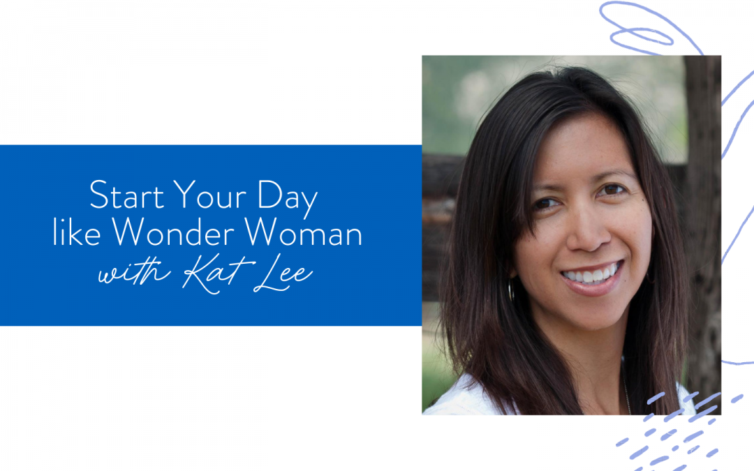 Ep. 100: Start Your Day like Wonder Woman with Kat Lee