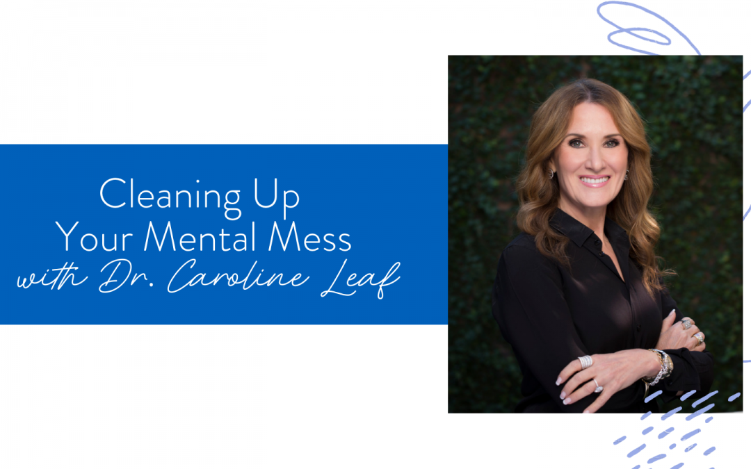 Ep. 105: Cleaning Up Your Mental Mess with Dr. Caroline Leaf
