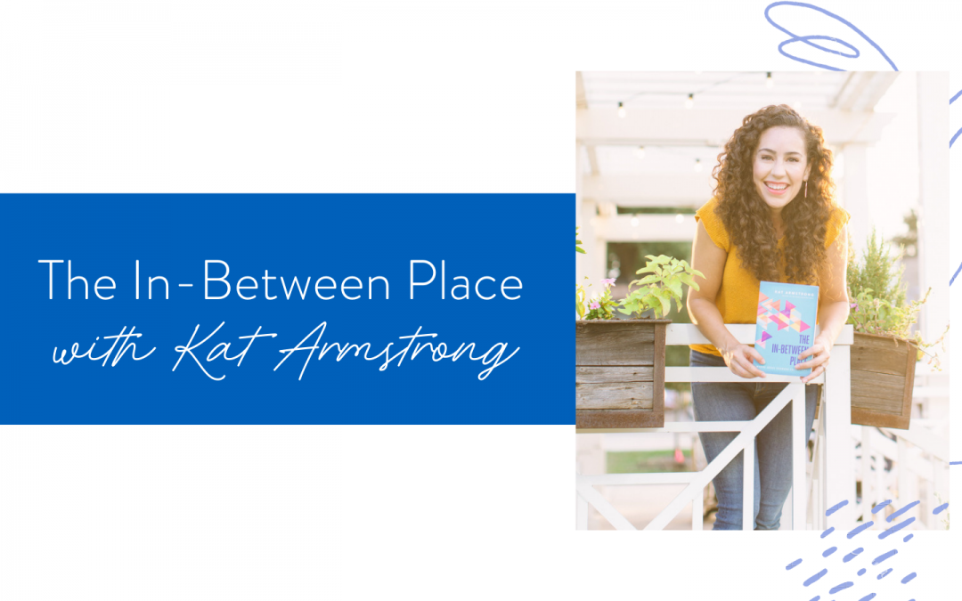 Ep. 110: The In-Between Place with Kat Armstrong