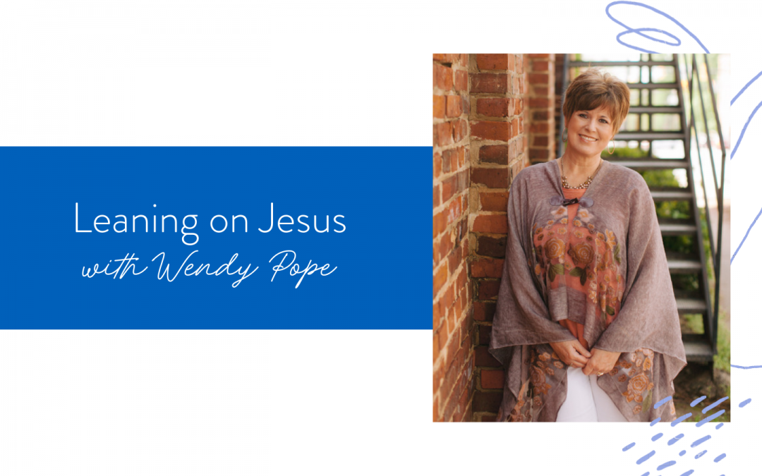 Ep. 124: Leaning on Jesus with Wendy Pope