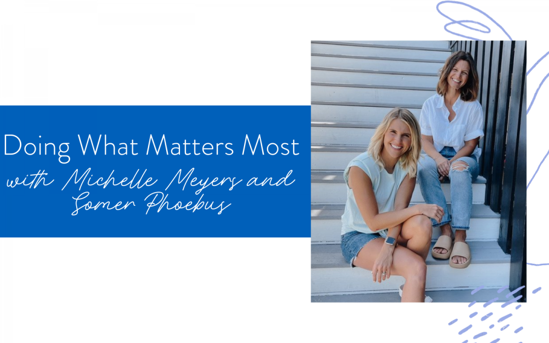 Ep. 129: Doing What Matters Most with Michelle Meyers & Somer Phoebus